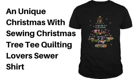 An Unique Christmas With Sewing Christmas Tree Tee Quilting Lovers Sewer Shirt